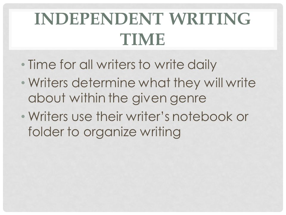 INDEPENDENT WRITING TIME Time for all writers to write daily Writers determine what they will write about within the given genre Writers use their wri
