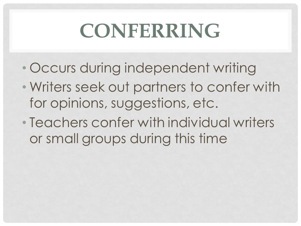 CONFERRING Occurs during independent writing Writers seek out partners to confer with for opinions, suggestions, etc. Teachers confer with individual
