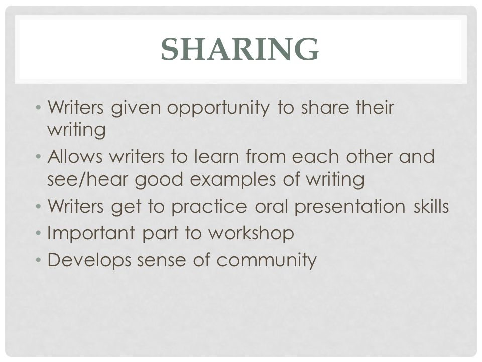 SHARING Writers given opportunity to share their writing Allows writers to learn from each other and see/hear good examples of writing Writers get to