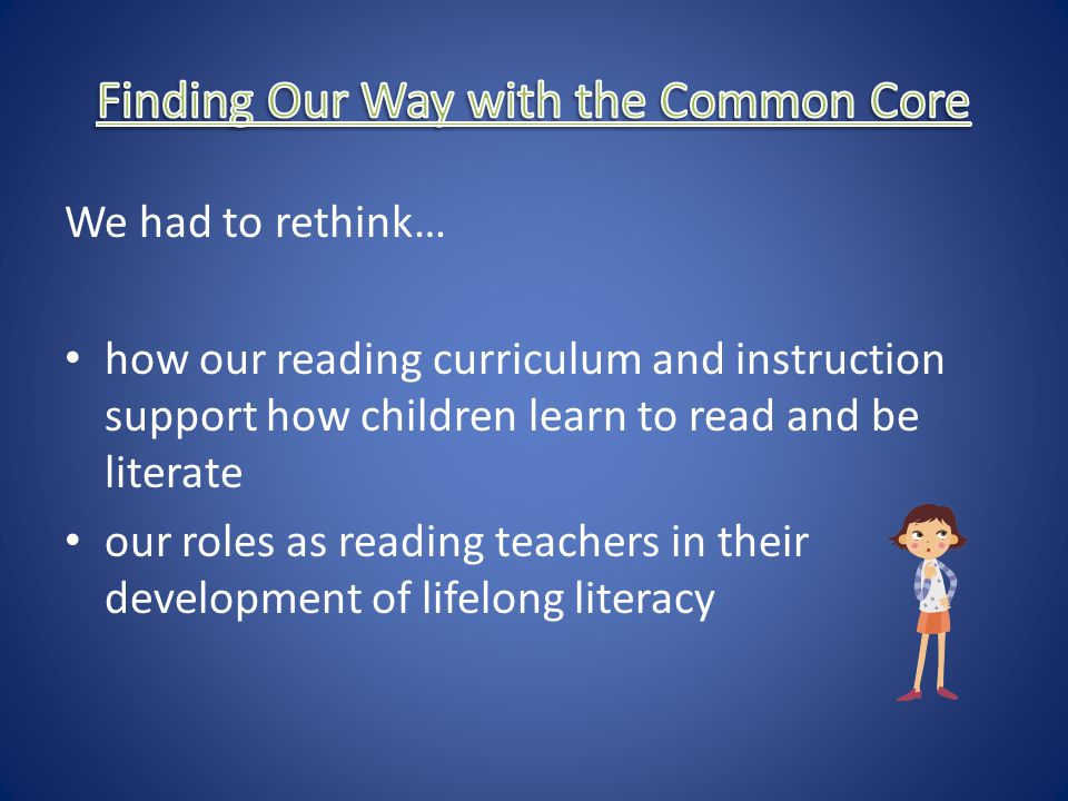 We had to rethink… how our reading curriculum and instruction support how children learn to read and be literate our roles as reading teachers in thei