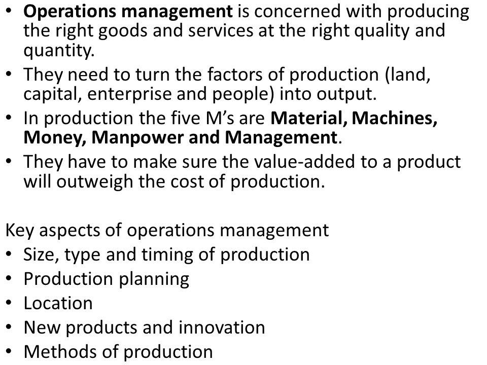Operations management is concerned with producing the right goods and services at the right quality and quantity. They need to turn the factors of pro