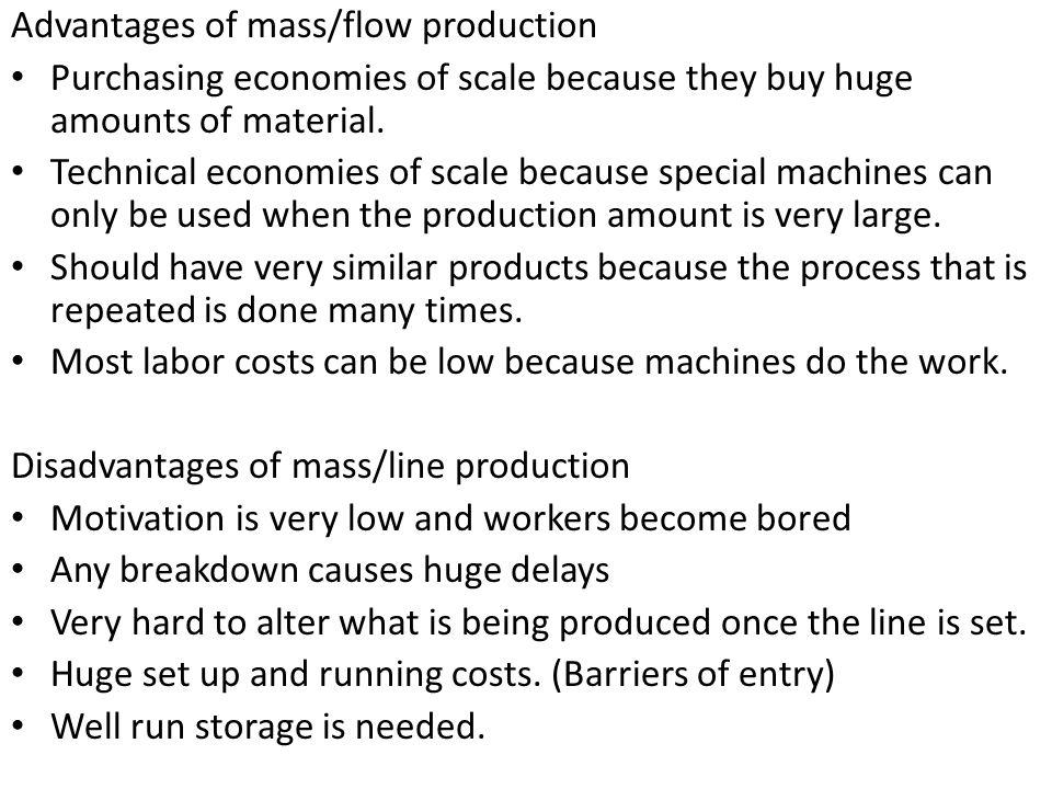 Advantages of mass/flow production Purchasing economies of scale because they buy huge amounts of material.