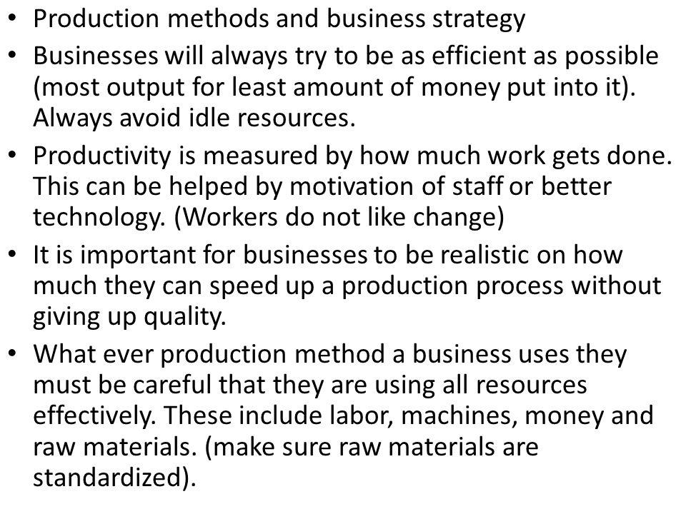 Production methods and business strategy Businesses will always try to be as efficient as possible (most output for least amount of money put into it)