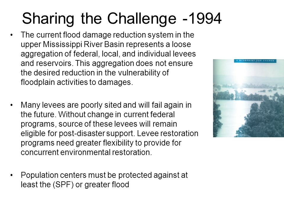 Sharing the Challenge -1994 The current flood damage reduction system in the upper Mississippi River Basin represents a loose aggregation of federal, local, and individual levees and reservoirs.