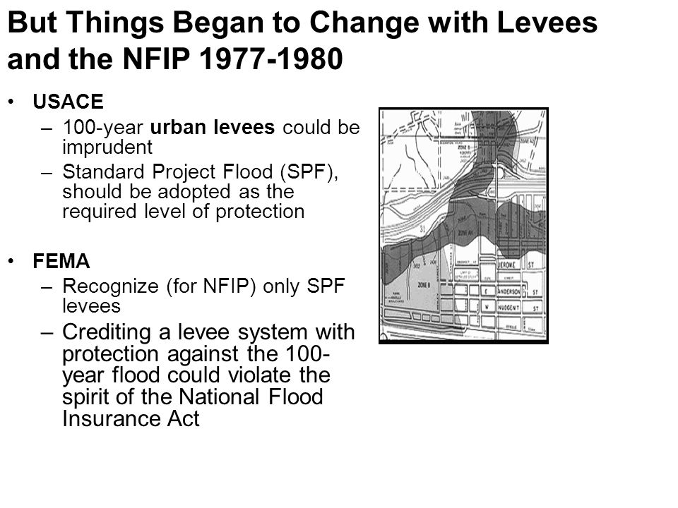 USACE –100-year urban levees could be imprudent –Standard Project Flood (SPF), should be adopted as the required level of protection FEMA –Recognize (for NFIP) only SPF levees –Crediting a levee system with protection against the 100- year flood could violate the spirit of the National Flood Insurance Act But Things Began to Change with Levees and the NFIP 1977-1980