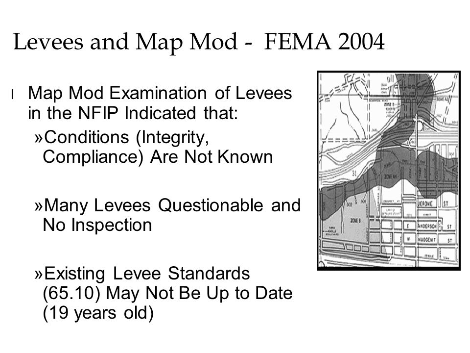 Levees and Map Mod - FEMA 2004 l Map Mod Examination of Levees in the NFIP Indicated that: »Conditions (Integrity, Compliance) Are Not Known »Many Levees Questionable and No Inspection »Existing Levee Standards (65.10) May Not Be Up to Date (19 years old)