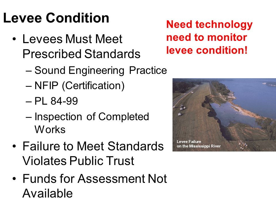 Levee Condition Levees Must Meet Prescribed Standards –Sound Engineering Practice –NFIP (Certification) –PL 84-99 –Inspection of Completed Works Failure to Meet Standards Violates Public Trust Funds for Assessment Not Available Need technology need to monitor levee condition!