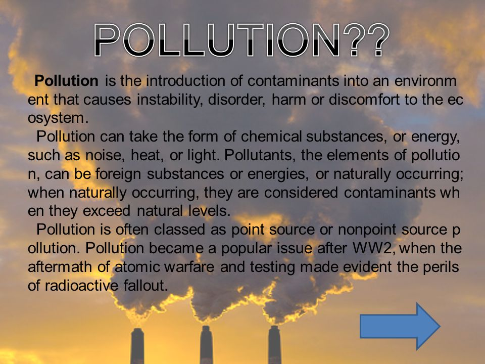 Pollution is the introduction of contaminants into an environm ent that causes instability, disorder, harm or discomfort to the ec osystem. Pollution
