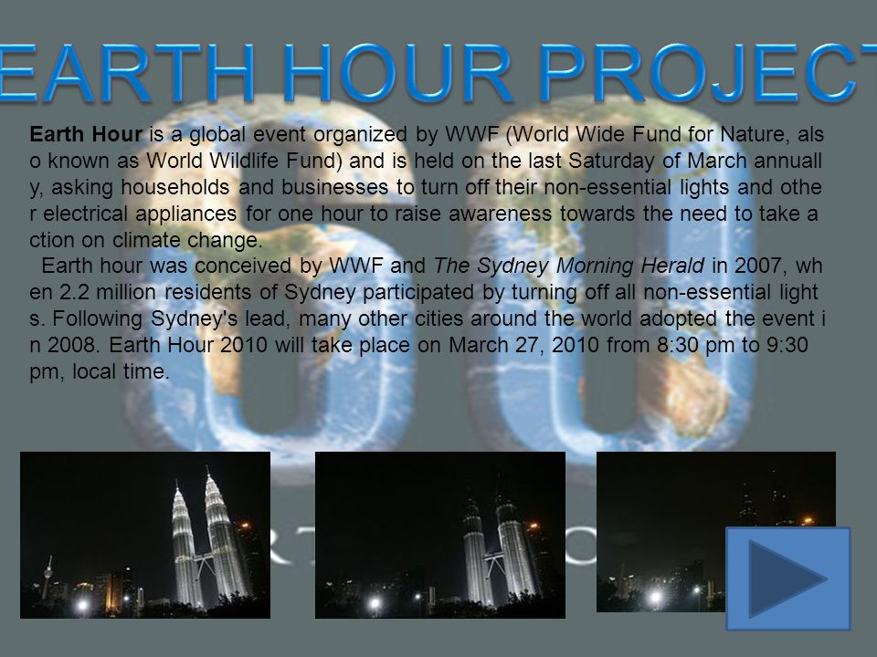 Earth Hour is a global event organized by WWF (World Wide Fund for Nature, als o known as World Wildlife Fund) and is held on the last Saturday of Mar