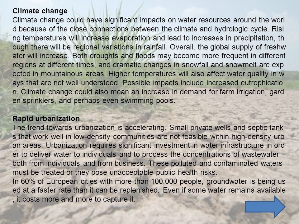 Climate change Climate change could have significant impacts on water resources around the worl d because of the close connections between the climate