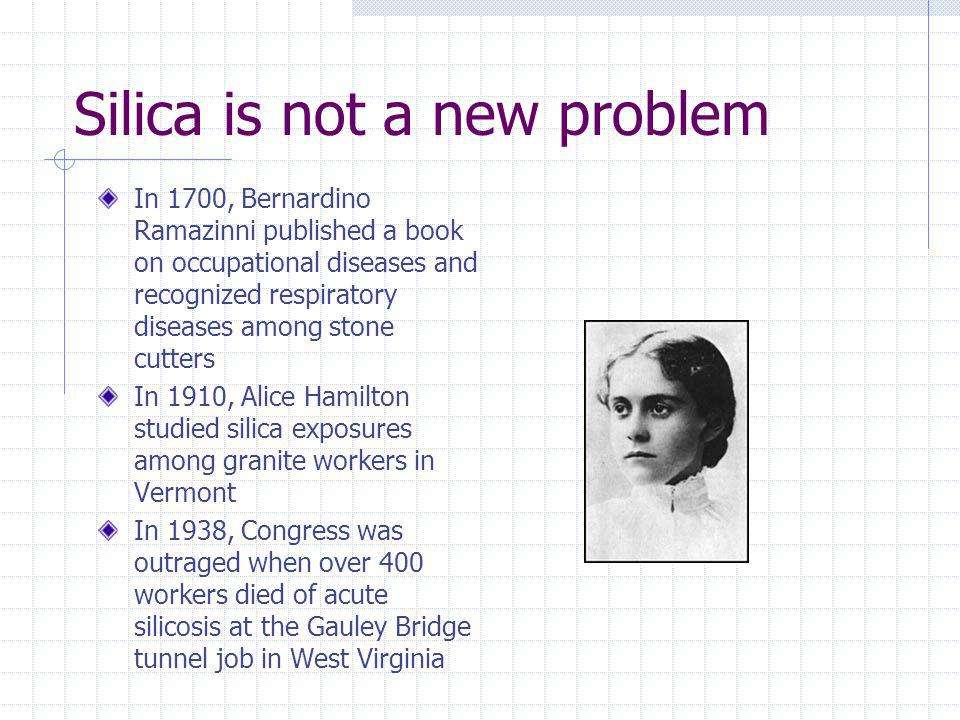 Silica is not a new problem In 1700, Bernardino Ramazinni published a book on occupational diseases and recognized respiratory diseases among stone cu