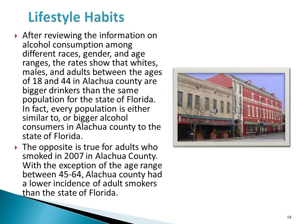After reviewing the information on alcohol consumption among different races, gender, and age ranges, the rates show that whites, males, and adults between the ages of 18 and 44 in Alachua county are bigger drinkers than the same population for the state of Florida.