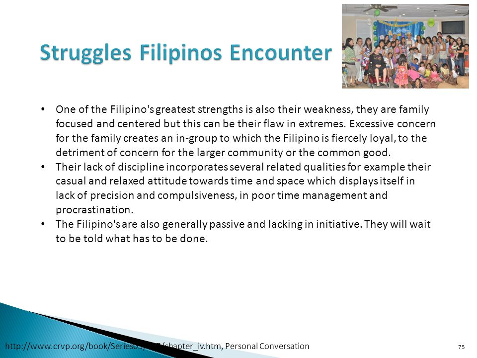 75 One of the Filipino s greatest strengths is also their weakness, they are family focused and centered but this can be their flaw in extremes.
