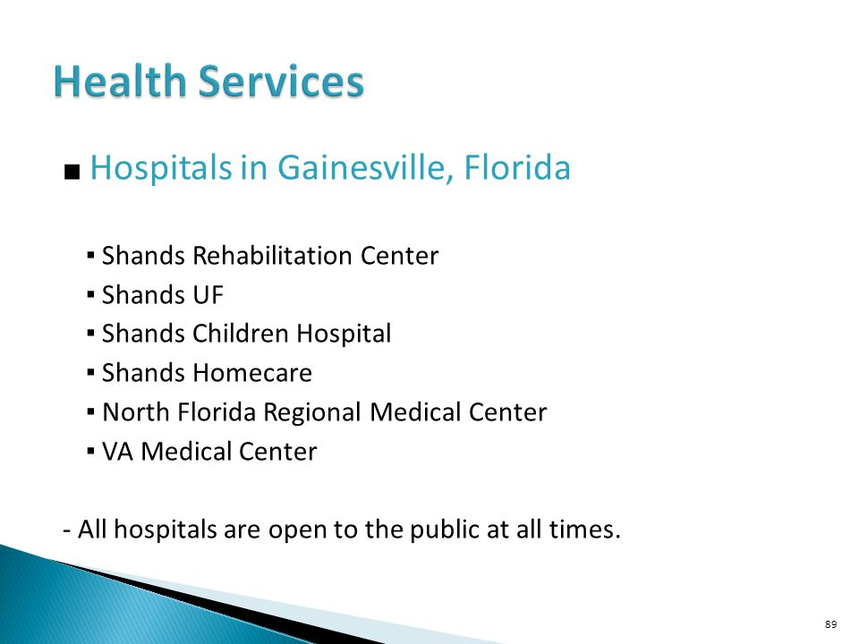 Hospitals in Gainesville, Florida Shands Rehabilitation Center Shands UF Shands Children Hospital Shands Homecare North Florida Regional Medical Center VA Medical Center - All hospitals are open to the public at all times.