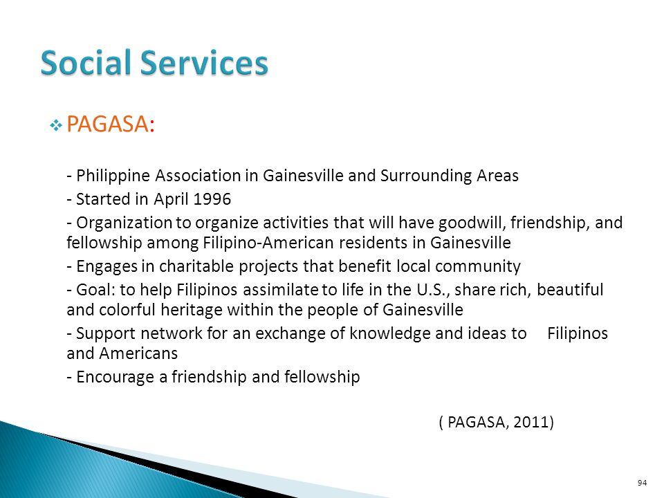 PAGASA: - Philippine Association in Gainesville and Surrounding Areas - Started in April 1996 - Organization to organize activities that will have goodwill, friendship, and fellowship among Filipino-American residents in Gainesville - Engages in charitable projects that benefit local community - Goal: to help Filipinos assimilate to life in the U.S., share rich, beautiful and colorful heritage within the people of Gainesville - Support network for an exchange of knowledge and ideas to Filipinos and Americans - Encourage a friendship and fellowship ( PAGASA, 2011) 94