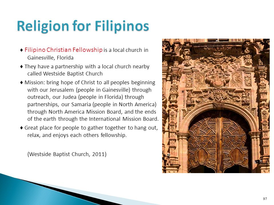 Filipino Christian Fellowship is a local church in Gainesville, Florida They have a partnership with a local church nearby called Westside Baptist Church Mission: bring hope of Christ to all peoples beginning with our Jerusalem (people in Gainesville) through outreach, our Judea (people in Florida) through partnerships, our Samaria (people in North America) through North America Mission Board, and the ends of the earth through the International Mission Board.