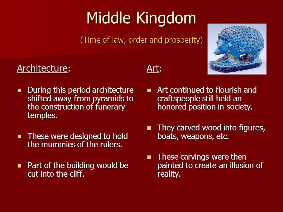 Middle Kingdom (Time of law, order and prosperity) Architecture : During this period architecture shifted away from pyramids to the construction of fu