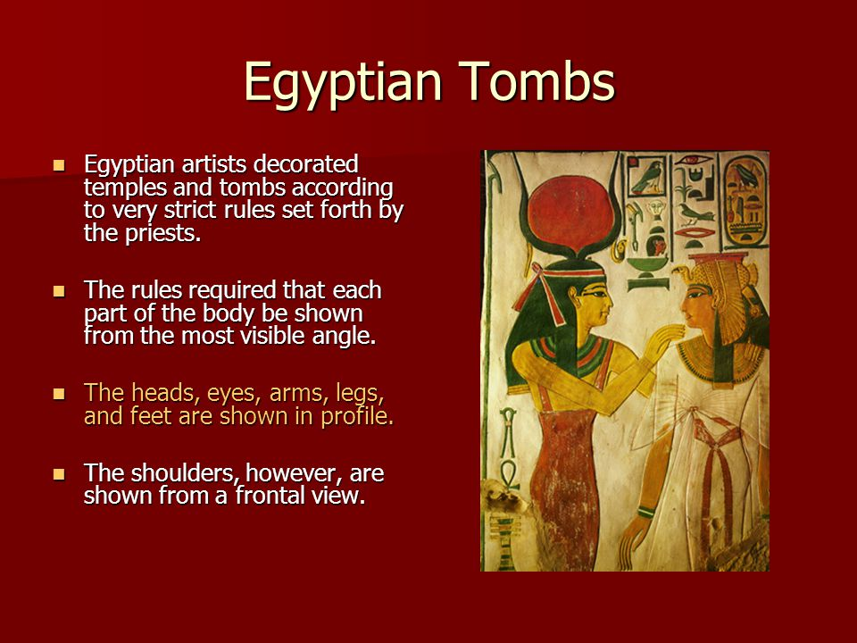 Egyptian Tombs Egyptian artists decorated temples and tombs according to very strict rules set forth by the priests. Egyptian artists decorated temple