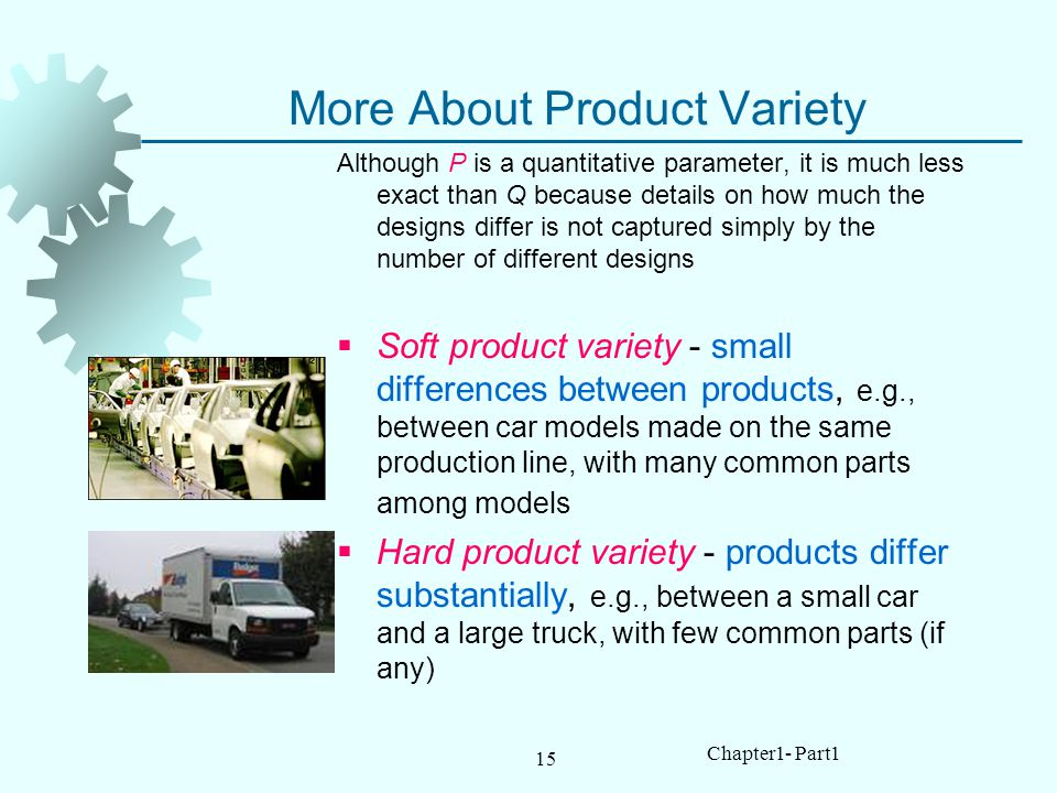 15 Chapter1- Part1 More About Product Variety Although P is a quantitative parameter, it is much less exact than Q because details on how much the designs differ is not captured simply by the number of different designs Soft product variety - small differences between products, e.g., between car models made on the same production line, with many common parts among models Hard product variety - products differ substantially, e.g., between a small car and a large truck, with few common parts (if any)