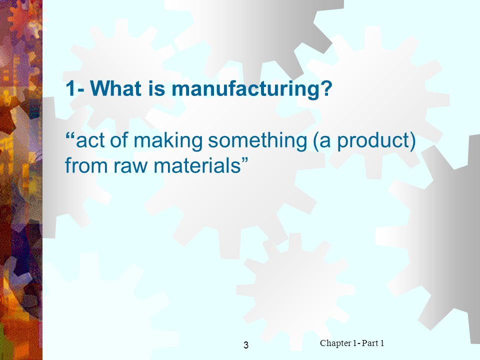 3 Chapter 1- Part 1 1- What is manufacturing?act of making something (a product) from raw materials