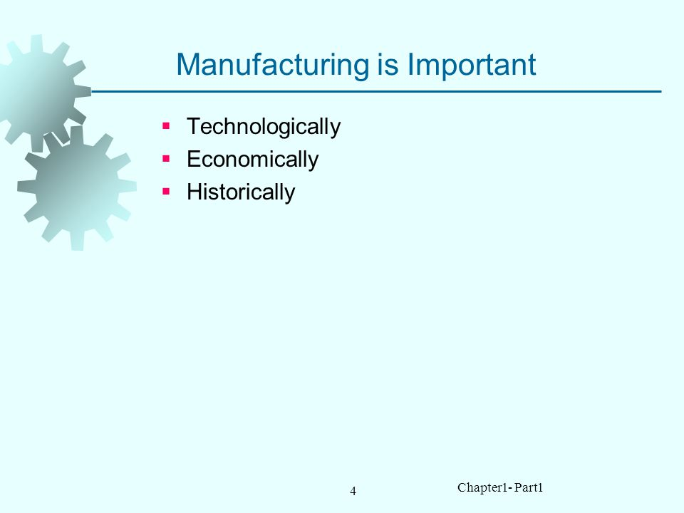 4 Chapter1- Part1 Manufacturing is Important Technologically Economically Historically