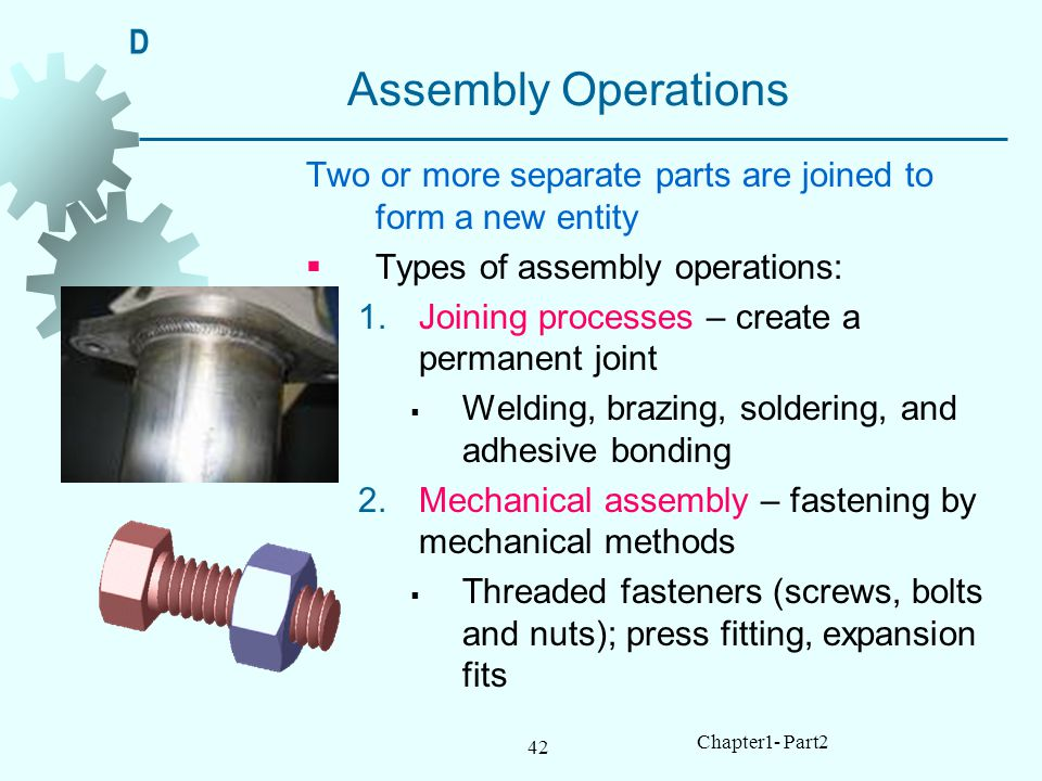 42 Chapter1- Part2 Assembly Operations Two or more separate parts are joined to form a new entity Types of assembly operations: 1.Joining processes – create a permanent joint Welding, brazing, soldering, and adhesive bonding 2.Mechanical assembly – fastening by mechanical methods Threaded fasteners (screws, bolts and nuts); press fitting, expansion fits D