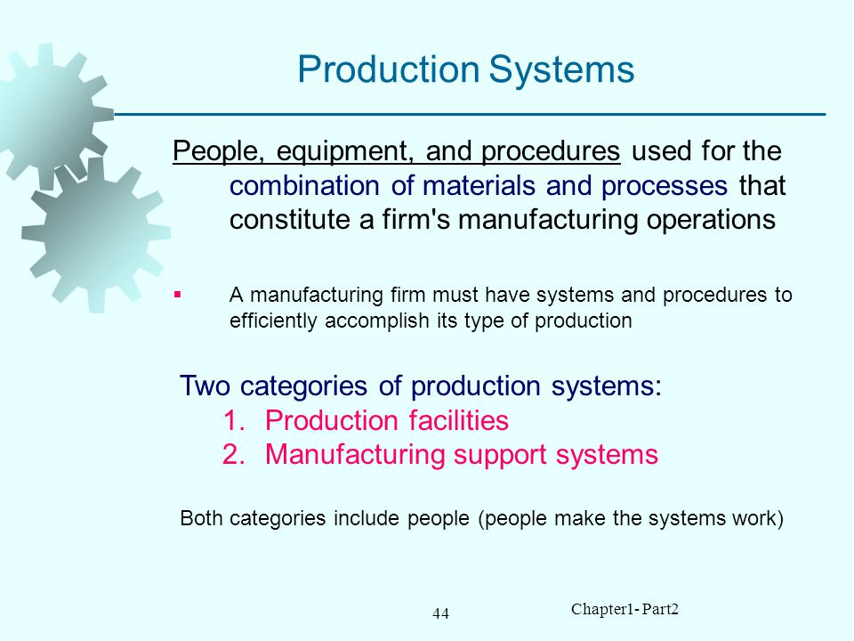 44 Chapter1- Part2 Production Systems People, equipment, and procedures used for the combination of materials and processes that constitute a firm s manufacturing operations A manufacturing firm must have systems and procedures to efficiently accomplish its type of production Two categories of production systems: 1.Production facilities 2.Manufacturing support systems Both categories include people (people make the systems work)