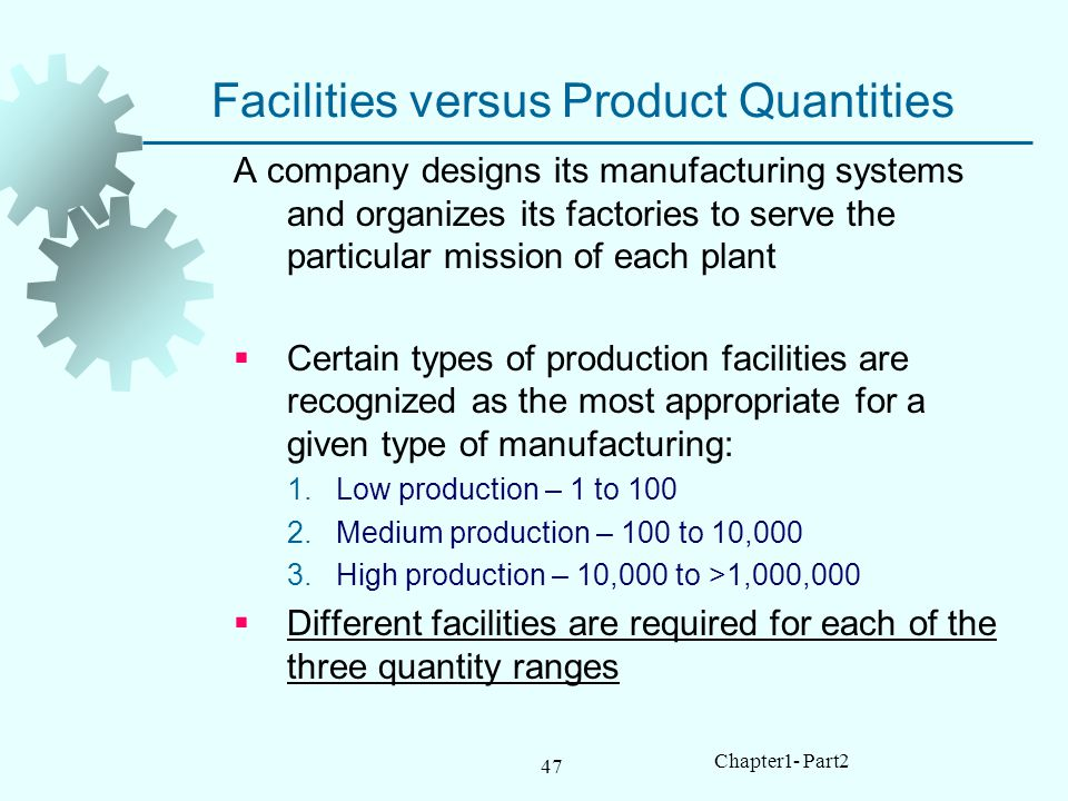 47 Chapter1- Part2 Facilities versus Product Quantities A company designs its manufacturing systems and organizes its factories to serve the particular mission of each plant Certain types of production facilities are recognized as the most appropriate for a given type of manufacturing: 1.Low production – 1 to 100 2.Medium production – 100 to 10,000 3.High production – 10,000 to >1,000,000 Different facilities are required for each of the three quantity ranges