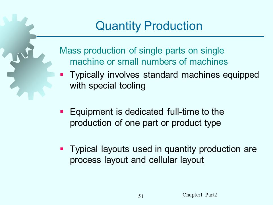 51 Chapter1- Part2 Quantity Production Mass production of single parts on single machine or small numbers of machines Typically involves standard machines equipped with special tooling Equipment is dedicated full-time to the production of one part or product type Typical layouts used in quantity production are process layout and cellular layout