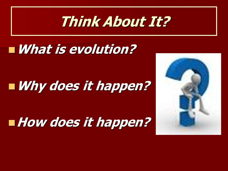Think About It? What is evolution? What is evolution? Why does it happen? Why does it happen? How does it happen? How does it happen?