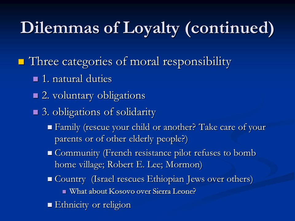 Dilemmas of Loyalty (continued) Three categories of moral responsibility Three categories of moral responsibility 1.