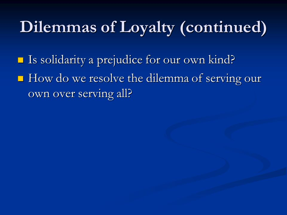 Dilemmas of Loyalty (continued) Is solidarity a prejudice for our own kind? Is solidarity a prejudice for our own kind? How do we resolve the dilemma