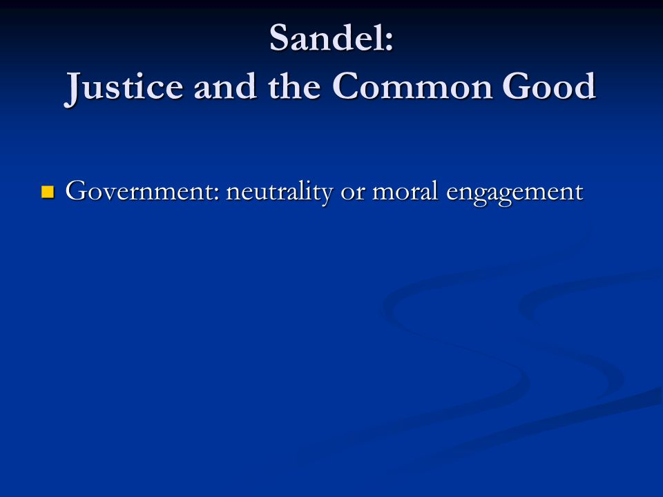 Sandel: Justice and the Common Good Government: neutrality or moral engagement Government: neutrality or moral engagement