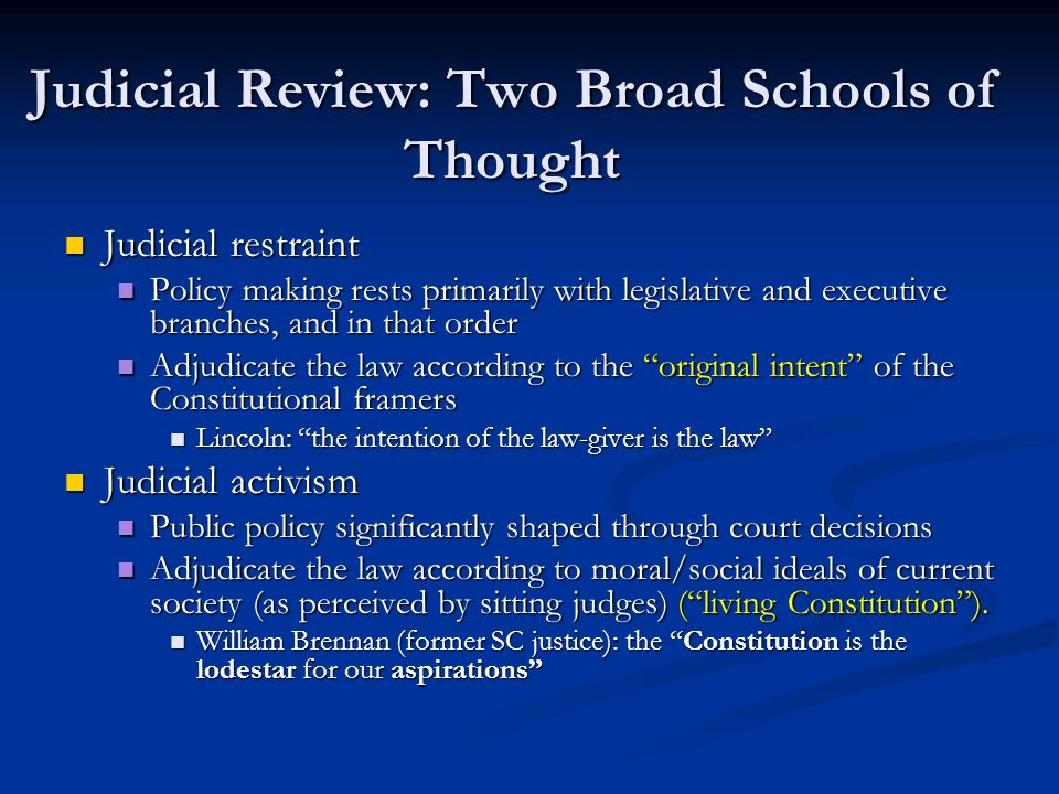 Judicial Review: Two Broad Schools of Thought Judicial restraint Judicial restraint Policy making rests primarily with legislative and executive branches, and in that order Policy making rests primarily with legislative and executive branches, and in that order Adjudicate the law according to the original intent of the Constitutional framers Adjudicate the law according to the original intent of the Constitutional framers Lincoln: the intention of the law-giver is the law Lincoln: the intention of the law-giver is the law Judicial activism Judicial activism Public policy significantly shaped through court decisions Public policy significantly shaped through court decisions Adjudicate the law according to moral/social ideals of current society (as perceived by sitting judges) (living Constitution).