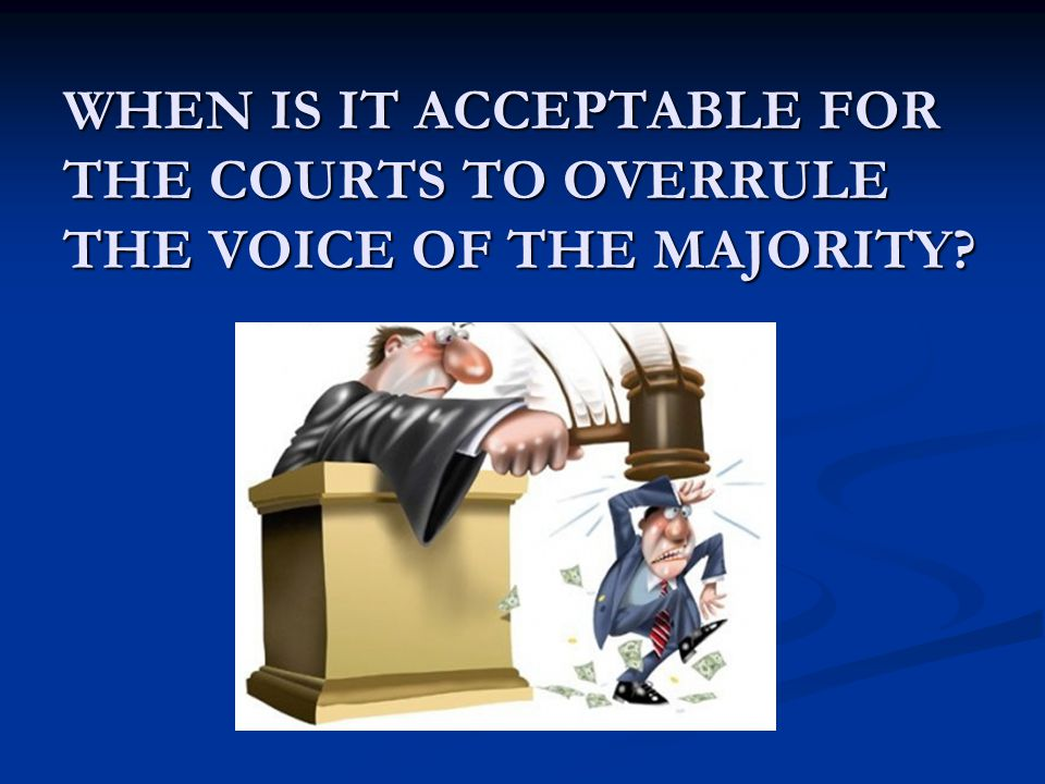 WHEN IS IT ACCEPTABLE FOR THE COURTS TO OVERRULE THE VOICE OF THE MAJORITY?