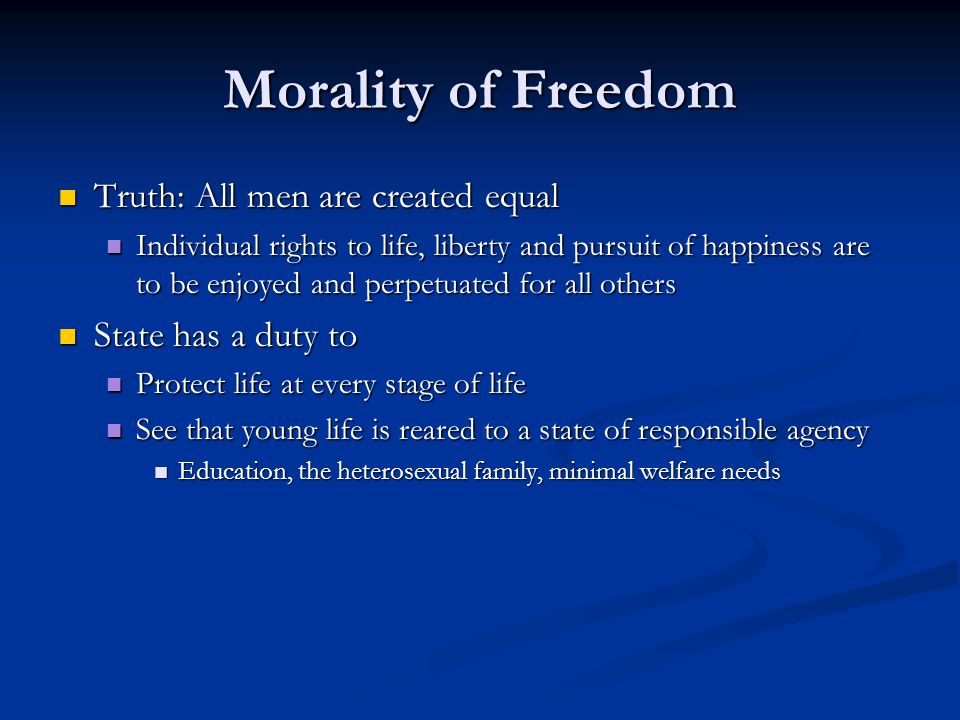 Morality of Freedom Truth: All men are created equal Truth: All men are created equal Individual rights to life, liberty and pursuit of happiness are to be enjoyed and perpetuated for all others Individual rights to life, liberty and pursuit of happiness are to be enjoyed and perpetuated for all others State has a duty to State has a duty to Protect life at every stage of life Protect life at every stage of life See that young life is reared to a state of responsible agency See that young life is reared to a state of responsible agency Education, the heterosexual family, minimal welfare needs Education, the heterosexual family, minimal welfare needs