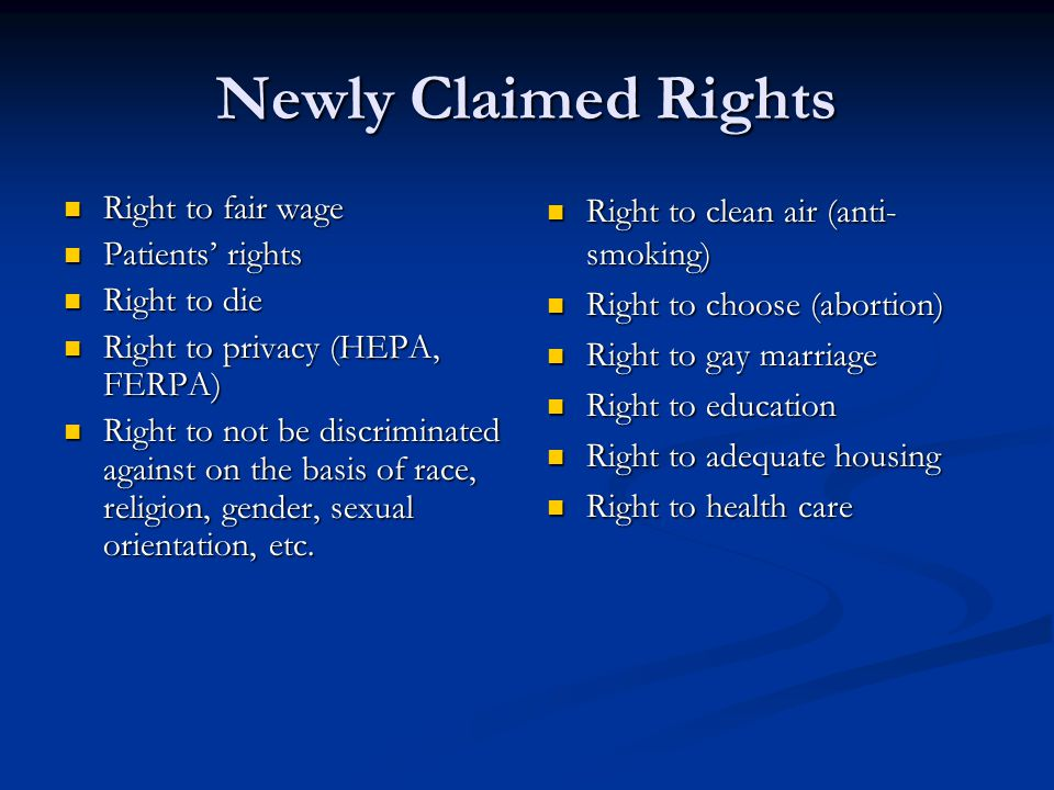 Newly Claimed Rights Right to fair wage Right to fair wage Patients rights Patients rights Right to die Right to die Right to privacy (HEPA, FERPA) Right to privacy (HEPA, FERPA) Right to not be discriminated against on the basis of race, religion, gender, sexual orientation, etc.