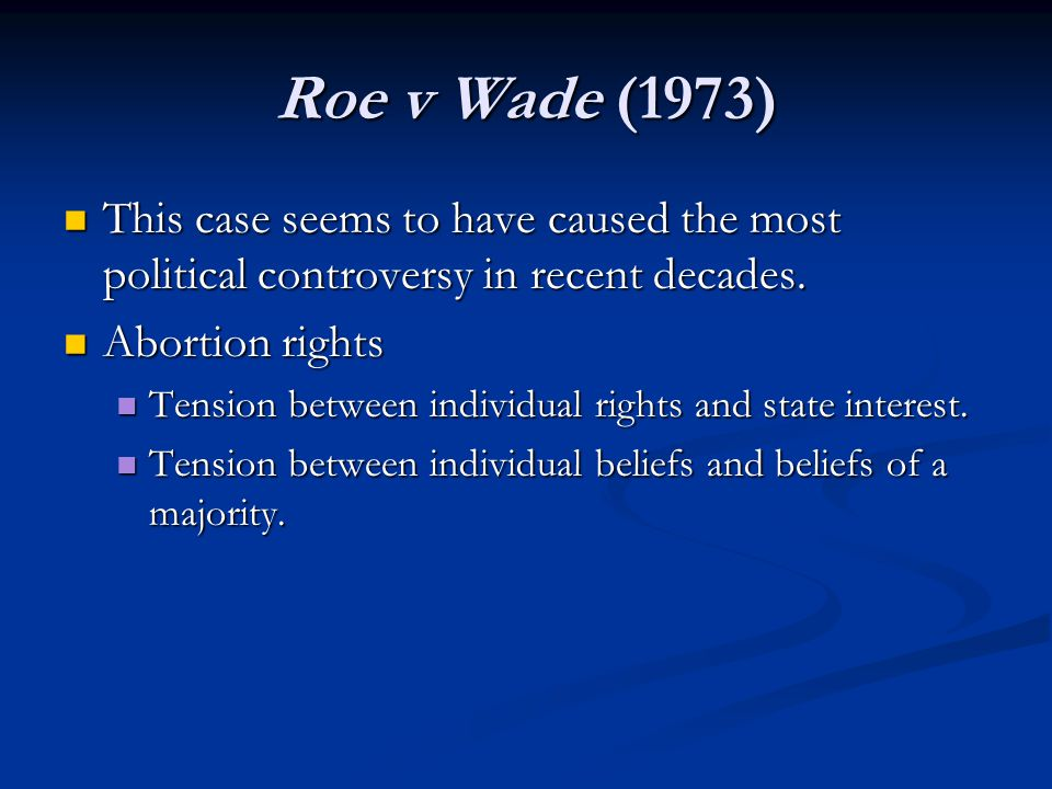 Roe v Wade (1973) This case seems to have caused the most political controversy in recent decades. This case seems to have caused the most political c