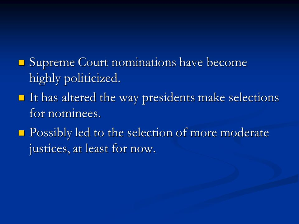 Supreme Court nominations have become highly politicized. Supreme Court nominations have become highly politicized. It has altered the way presidents