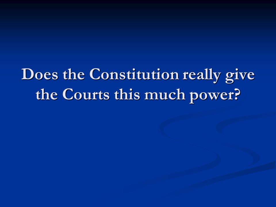 Does the Constitution really give the Courts this much power?