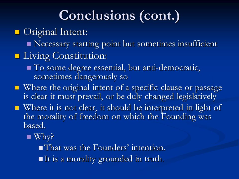 Conclusions (cont.) Original Intent: Original Intent: Necessary starting point but sometimes insufficient Necessary starting point but sometimes insufficient Living Constitution: Living Constitution: To some degree essential, but anti-democratic, sometimes dangerously so To some degree essential, but anti-democratic, sometimes dangerously so Where the original intent of a specific clause or passage is clear it must prevail, or be duly changed legislatively Where the original intent of a specific clause or passage is clear it must prevail, or be duly changed legislatively Where it is not clear, it should be interpreted in light of the morality of freedom on which the Founding was based.