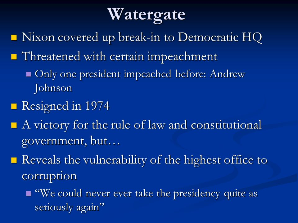 Watergate Nixon covered up break-in to Democratic HQ Nixon covered up break-in to Democratic HQ Threatened with certain impeachment Threatened with certain impeachment Only one president impeached before: Andrew Johnson Only one president impeached before: Andrew Johnson Resigned in 1974 Resigned in 1974 A victory for the rule of law and constitutional government, but… A victory for the rule of law and constitutional government, but… Reveals the vulnerability of the highest office to corruption Reveals the vulnerability of the highest office to corruption We could never ever take the presidency quite as seriously again We could never ever take the presidency quite as seriously again