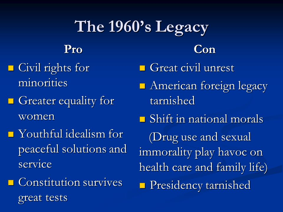 The 1960s Legacy Pro Civil rights for minorities Civil rights for minorities Greater equality for women Greater equality for women Youthful idealism for peaceful solutions and service Youthful idealism for peaceful solutions and service Constitution survives great tests Constitution survives great testsCon Great civil unrest Great civil unrest American foreign legacy tarnished American foreign legacy tarnished Shift in national morals Shift in national morals (Drug use and sexual immorality play havoc on health care and family life) (Drug use and sexual immorality play havoc on health care and family life) Presidency tarnished Presidency tarnished