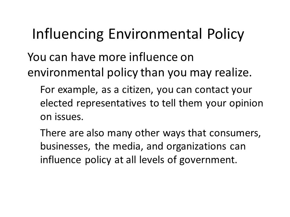 Influencing Environmental Policy You can have more influence on environmental policy than you may realize. – For example, as a citizen, you can contac