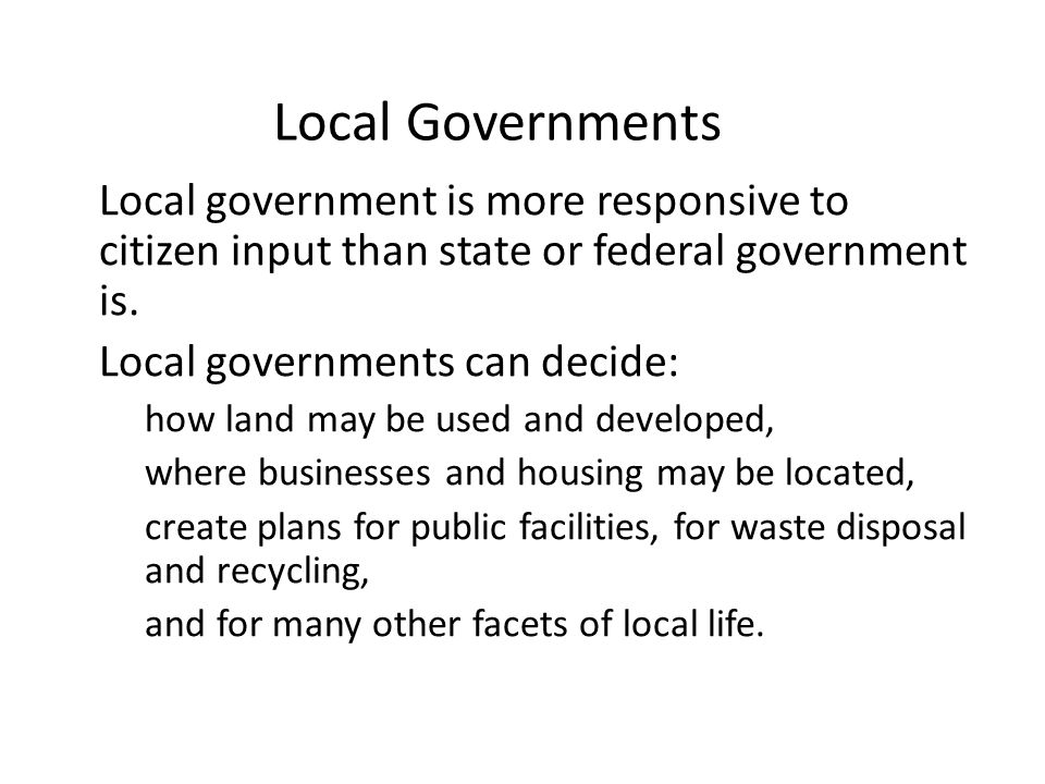 Local Governments Local government is more responsive to citizen input than state or federal government is. Local governments can decide: how land may