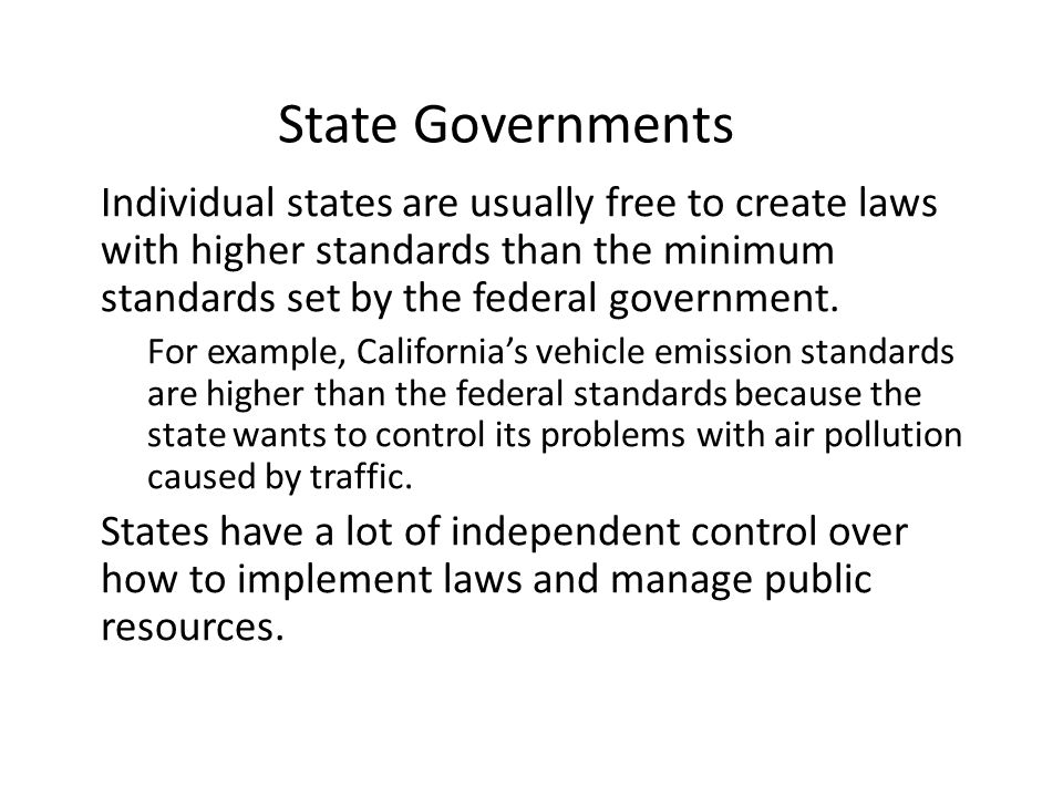 State Governments Individual states are usually free to create laws with higher standards than the minimum standards set by the federal government. –
