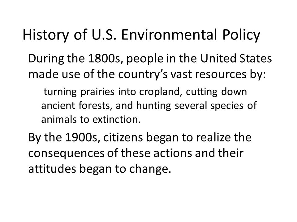 History of U.S. Environmental Policy During the 1800s, people in the United States made use of the countrys vast resources by: – turning prairies into