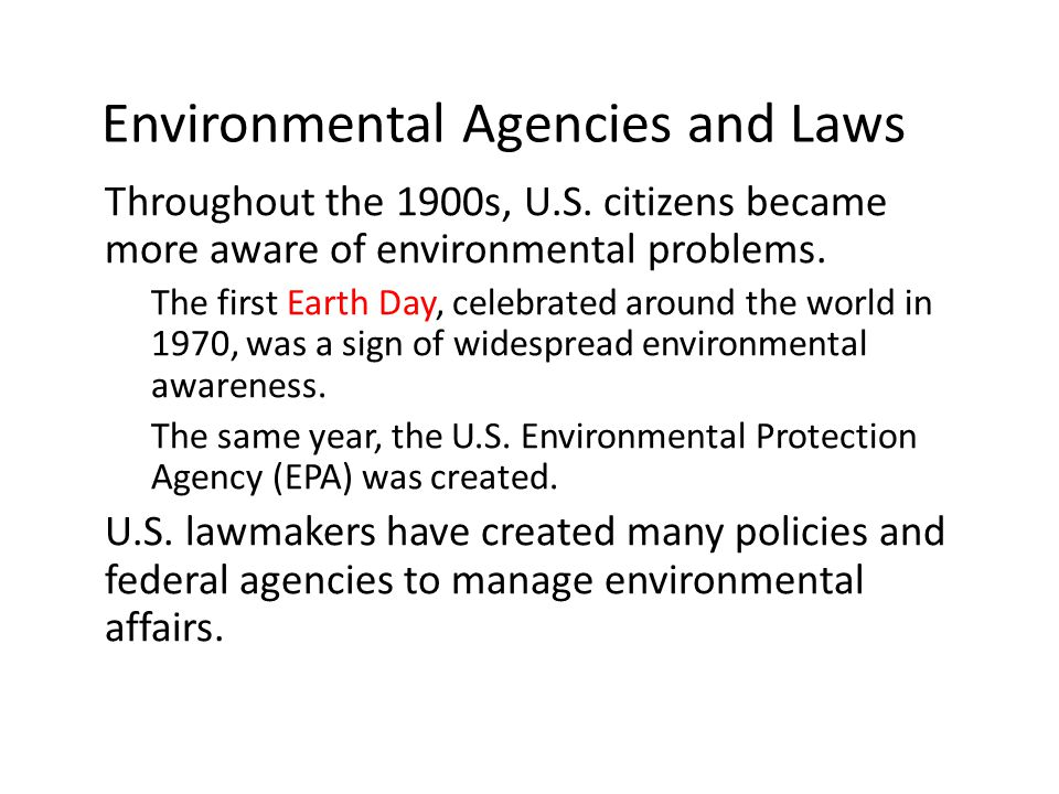 Environmental Agencies and Laws Throughout the 1900s, U.S. citizens became more aware of environmental problems. – The first Earth Day, celebrated aro