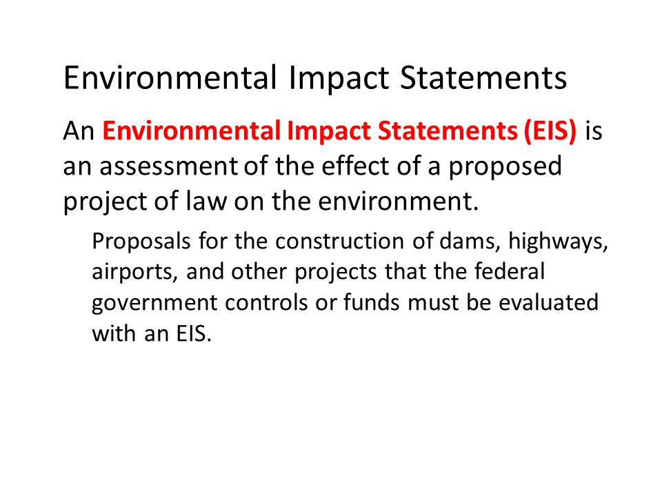 Environmental Impact Statements An Environmental Impact Statements (EIS) is an assessment of the effect of a proposed project of law on the environmen