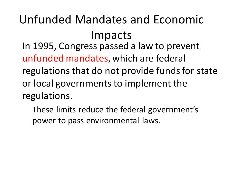 Unfunded Mandates and Economic Impacts In 1995, Congress passed a law to prevent unfunded mandates, which are federal regulations that do not provide